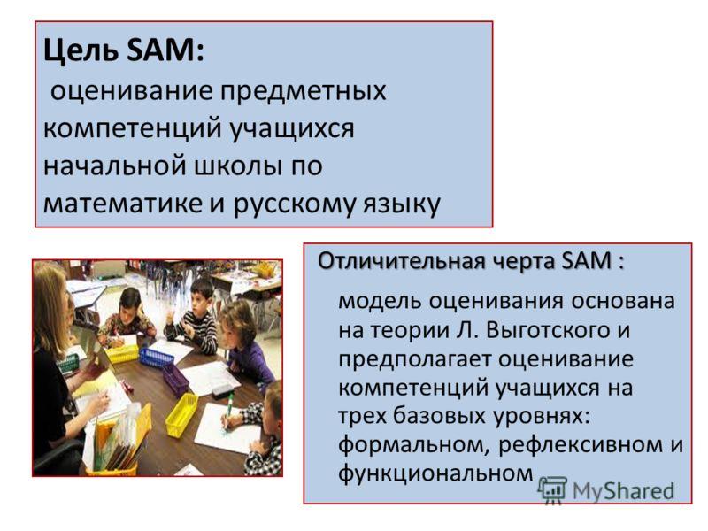 Цель SAM: оценивание предметных компетенций учащихся начальной школы по математике и русскому языку Отличительная черта SAM : модель оценивания основана на теории Л. Выготского и предполагает оценивание компетенций учащихся на трех базовых уровнях: ф