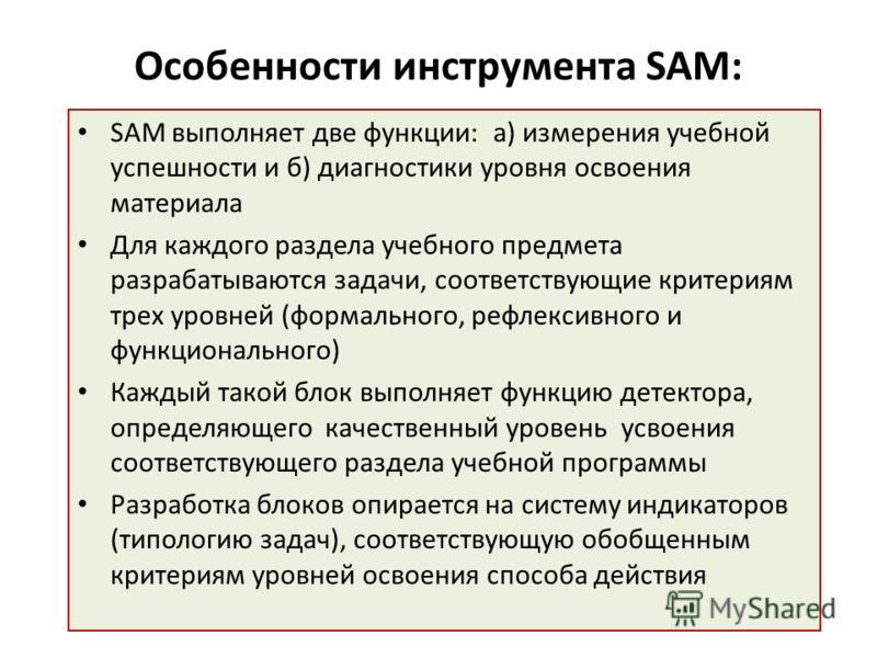 Особенности инструмента SAM: SAM выполняет две функции: а) измерения учебной успешности и б) диагностики уровня освоения материала Для каждого раздела учебного предмета разрабатываются задачи, соответствующие критериям трех уровней (формального, рефл