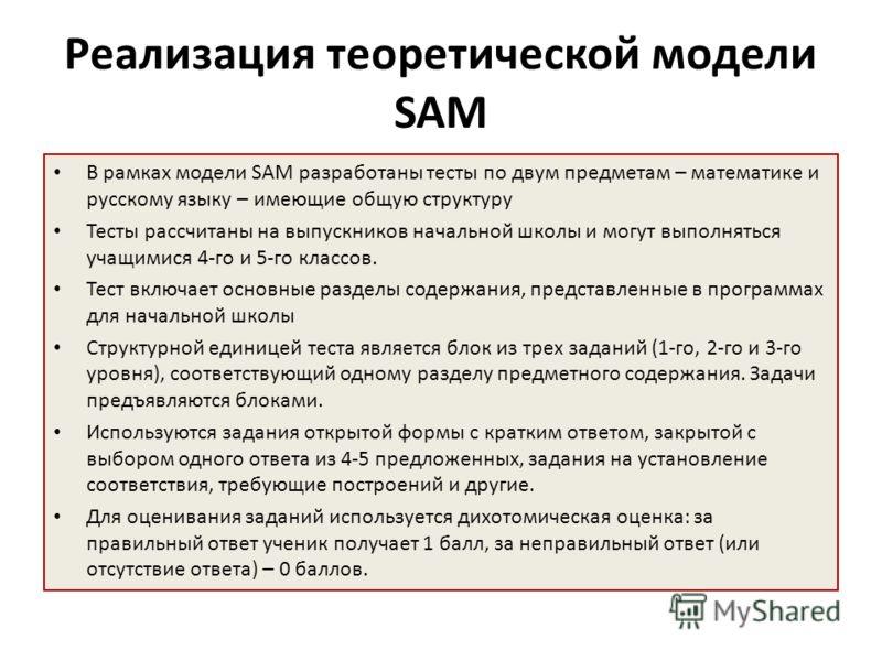 Реализация теоретической модели SAM В рамках модели SAM разработаны тесты по двум предметам – математике и русскому языку – имеющие общую структуру Тесты рассчитаны на выпускников начальной школы и могут выполняться учащимися 4-го и 5-го классов. Тес