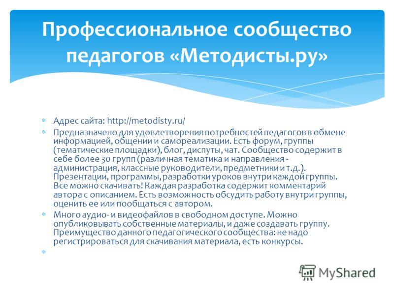 Адрес сайта: http://metodisty.ru/ Предназначено для удовлетворения потребностей педагогов в обмене информацией, общении и самореализации. Есть форум, группы (тематические площадки), блог, диспуты, чат. Сообщество содержит в себе более 30 групп (разли