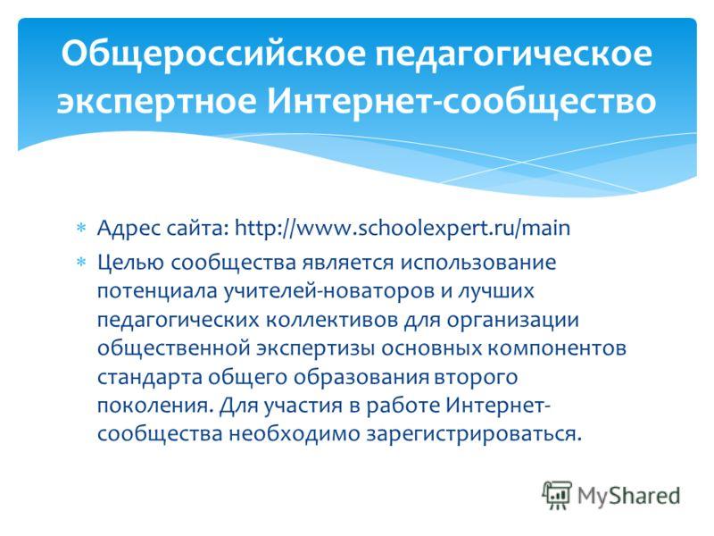 Адрес сайта: http://www.schoolexpert.ru/main Целью сообщества является использование потенциала учителей-новаторов и лучших педагогических коллективов для организации общественной экспертизы основных компонентов стандарта общего образования второго п