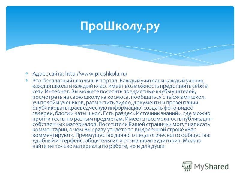 Адрес сайта: http://www.proshkolu.ru/ Это бесплатный школьный портал. Каждый учитель и каждый ученик, каждая школа и каждый класс имеет возможность представить себя в сети Интернет. Вы можете посетить предметные клубы учителей, посмотреть на свою шко