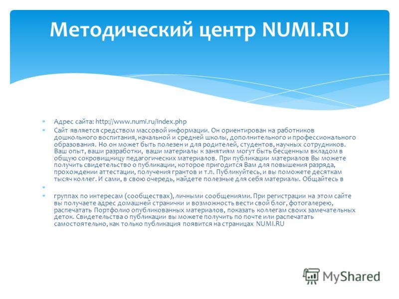 Адрес сайта: http://www.numi.ru/index.php Сайт является средством массовой информации. Он ориентирован на работников дошкольного воспитания, начальной и средней школы, дополнительного и профессионального образования. Но он может быть полезен и для ро