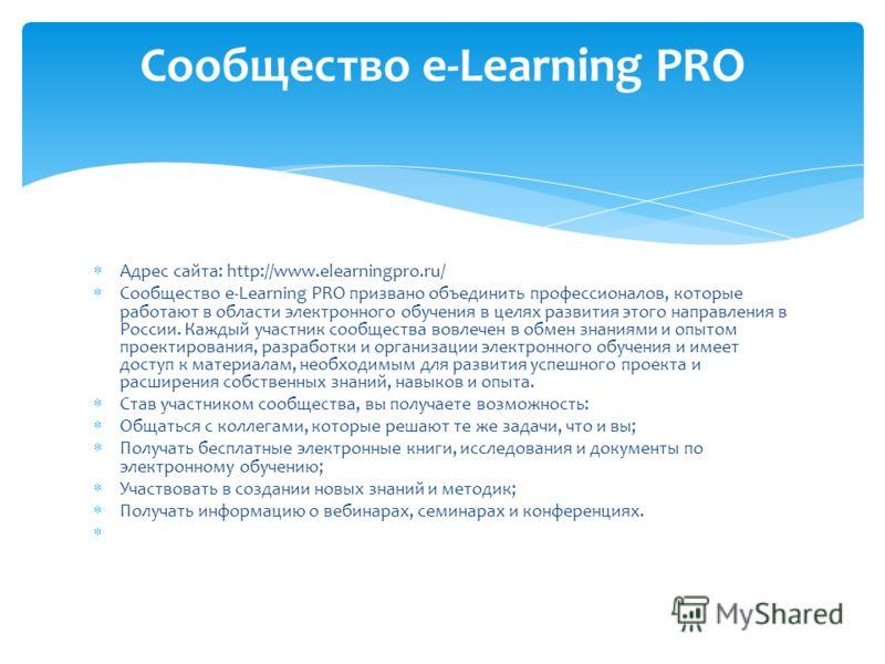 Адрес сайта: http://www.elearningpro.ru/ Сообщество e-Learning PRO призвано объединить профессионалов, которые работают в области электронного обучения в целях развития этого направления в России. Каждый участник сообщества вовлечен в обмен знаниями