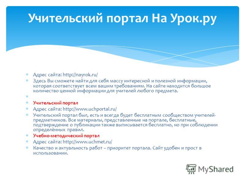 Адрес сайта: http://nayrok.ru/ Здесь Вы сможете найти для себя массу интересной и полезной информации, которая соответствует всем вашим требованиям. На сайте находится большое количество ценной информации для учителей любого предмета. Учительский пор