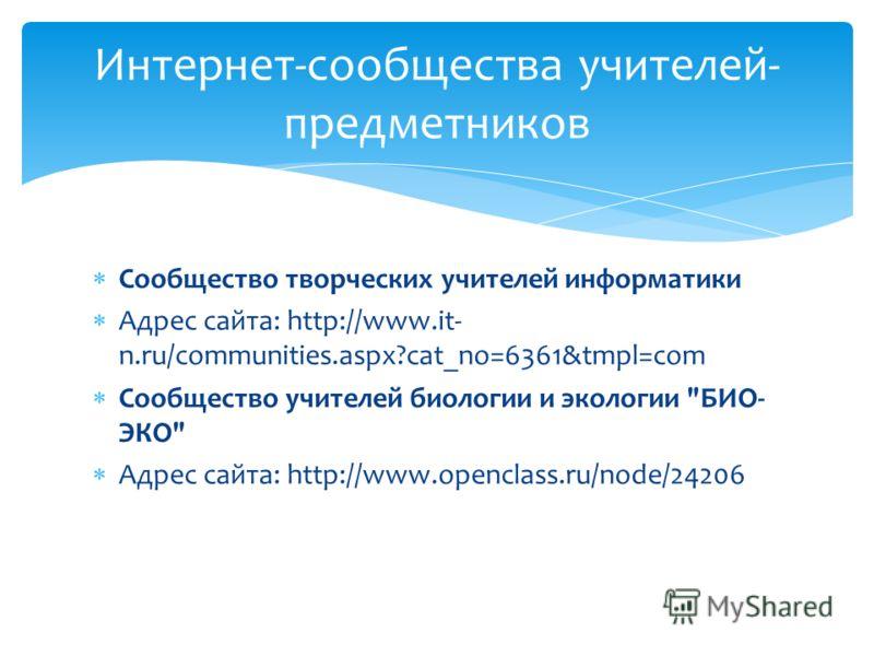 Сообщество творческих учителей информатики Адрес сайта: http://www.it- n.ru/communities.aspx?cat_no=6361&tmpl=com Сообщество учителей биологии и экологии
