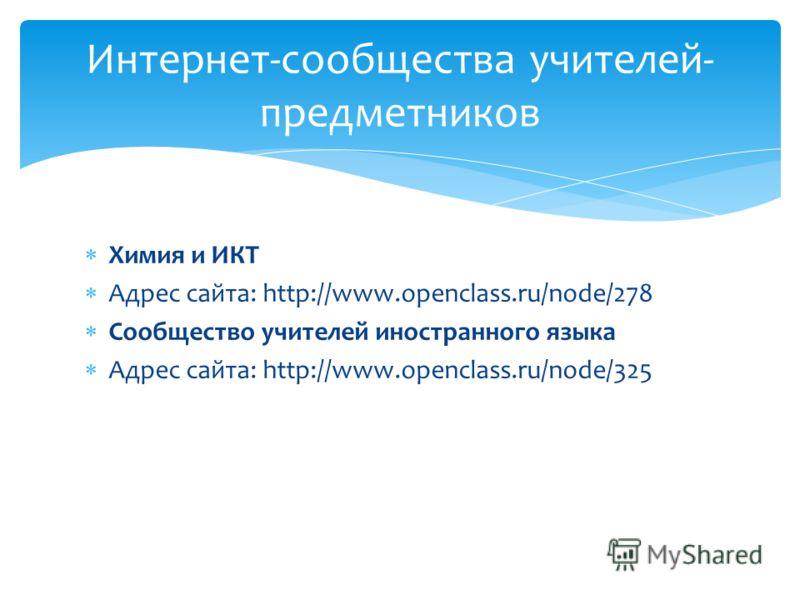 Химия и ИКТ Адрес сайта: http://www.openclass.ru/node/278 Сообщество учителей иностранного языка Адрес сайта: http://www.openclass.ru/node/325 Интернет-сообщества учителей- предметников