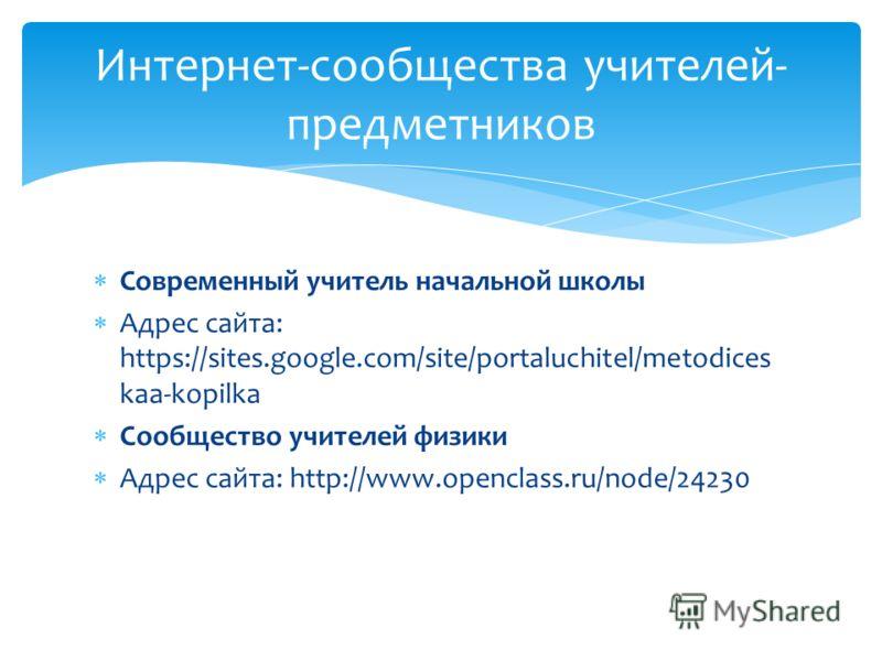 Современный учитель начальной школы Адрес сайта: https://sites.google.com/site/portaluchitel/metodices kaa-kopilka Cообщество учителей физики Адрес сайта: http://www.openclass.ru/node/24230 Интернет-сообщества учителей- предметников