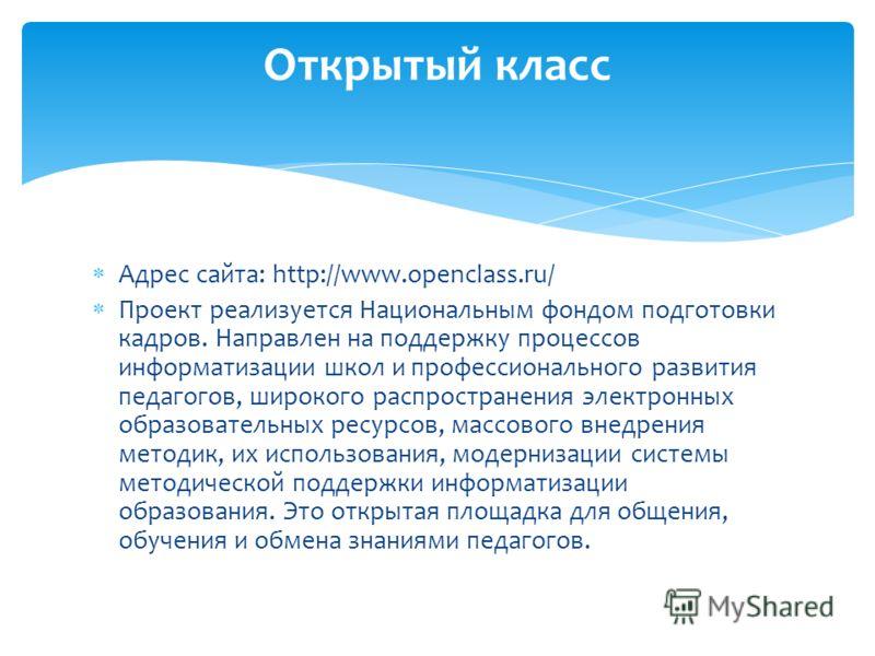 Адрес сайта: http://www.openclass.ru/ Проект реализуется Национальным фондом подготовки кадров. Направлен на поддержку процессов информатизации школ и профессионального развития педагогов, широкого распространения электронных образовательных ресурсов