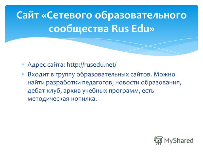 Адрес сайта: http://rusedu.net/ Входит в группу образовательных сайтов. Можно найти разработки педагогов, новости образования, дебат-клуб, архив учебных программ, есть методическая копилка. Сайт «Сетевого образовательного сообщества Rus Edu»