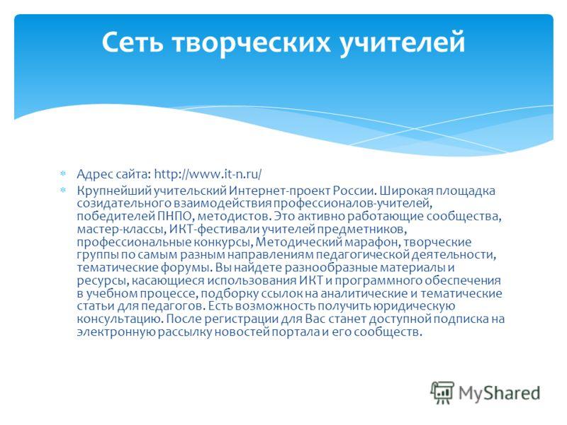 Адрес сайта: http://www.it-n.ru/ Крупнейший учительский Интернет-проект России. Широкая площадка созидательного взаимодействия профессионалов-учителей, победителей ПНПО, методистов. Это активно работающие сообщества, мастер-классы, ИКТ-фестивали учит