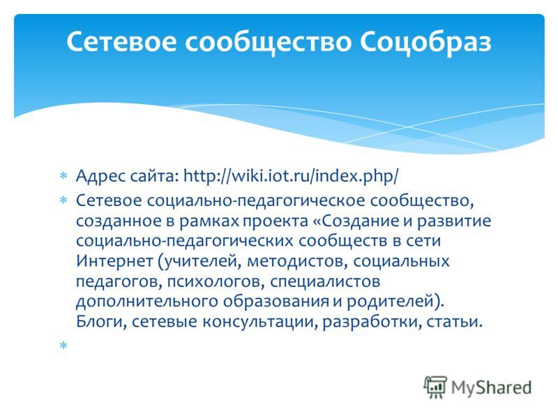 Адрес сайта: http://wiki.iot.ru/index.php/ Сетевое социально-педагогическое сообщество, созданное в рамках проекта «Создание и развитие социально-педагогических сообществ в сети Интернет (учителей, методистов, социальных педагогов, психологов, специа