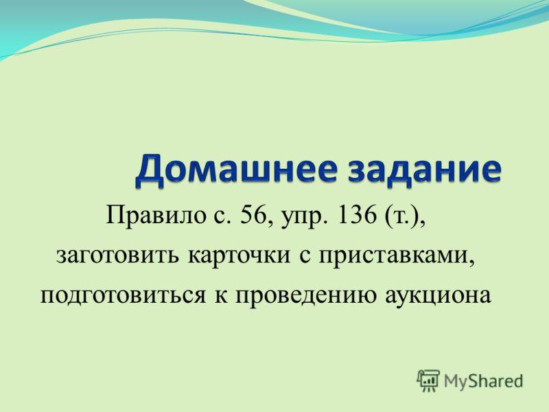 Правило с. 56, упр. 136 (т.), заготовить карточки с приставками, подготовиться к проведению аукциона