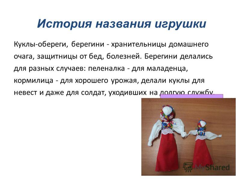 История названия игрушки Куклы-обереги, берегини - хранительницы домашнего очага, защитницы от бед, болезней. Берегини делались для разных случаев: пеленалка - для маладенца, кормилица - для хорошего урожая, делали куклы для невест и даже для солдат,