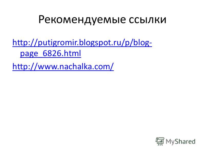Рекомендуемые ссылки http://putigromir.blogspot.ru/p/blog- page_6826.html http://www.nachalka.com/