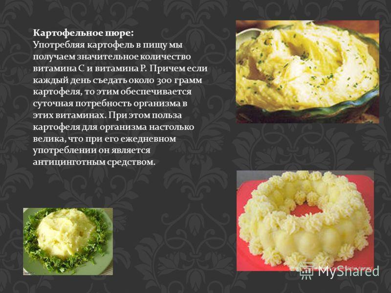 Картофельное пюре : Употребляя картофель в пищу мы получаем значительное количество витамина С и витамина Р. Причем если каждый день съедать около 300 грамм картофеля, то этим обеспечивается суточная потребность организма в этих витаминах. При этом п