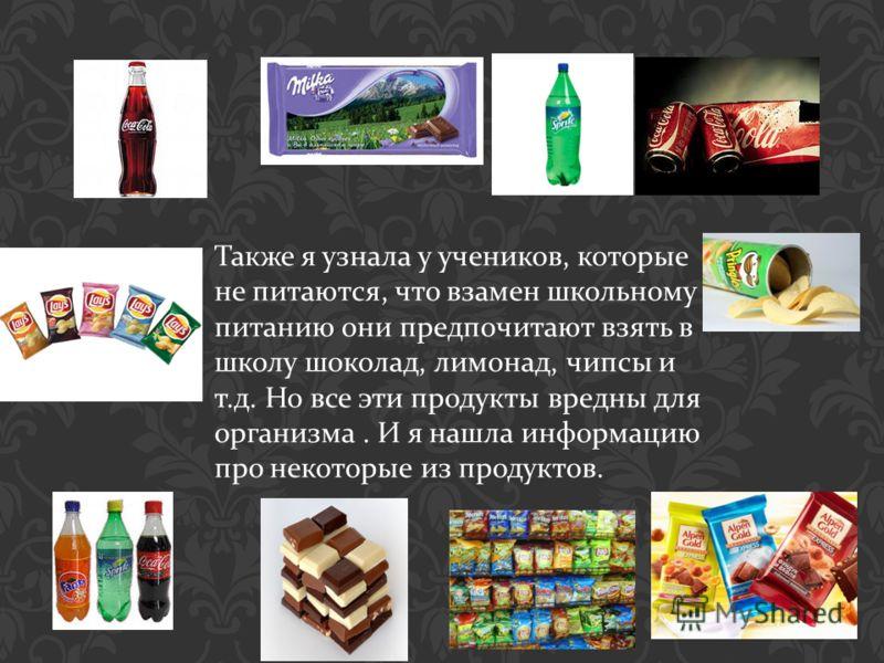 Также я узнала у учеников, которые не питаются, что взамен школьному питанию они предпочитают взять в школу шоколад, лимонад, чипсы и т. д. Но все эти продукты вредны для организма. И я нашла информацию про некоторые из продуктов.