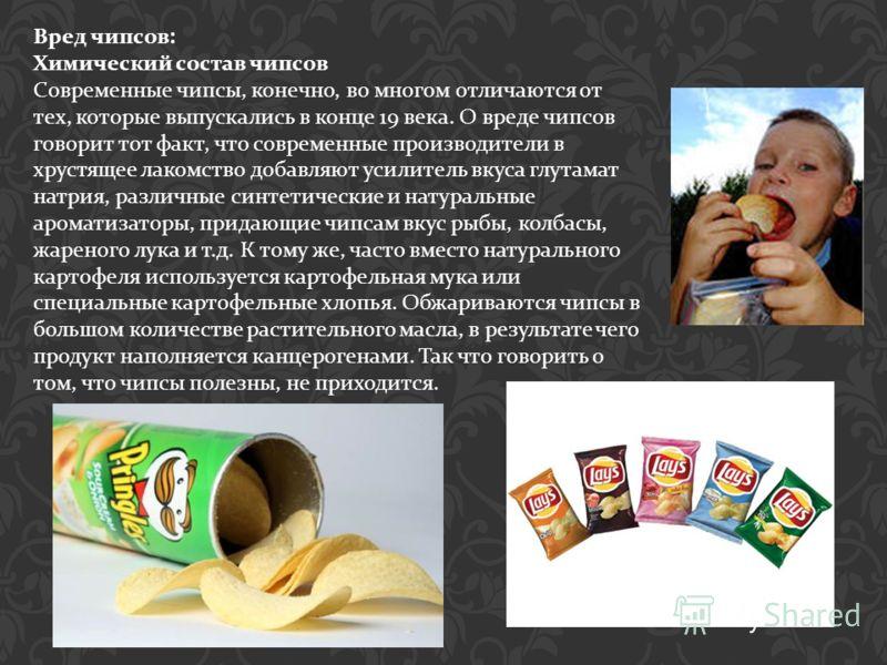 Вред чипсов : Химический состав чипсов Современные чипсы, конечно, во многом отличаются от тех, которые выпускались в конце 19 века. О вреде чипсов говорит тот факт, что современные производители в хрустящее лакомство добавляют усилитель вкуса глутам