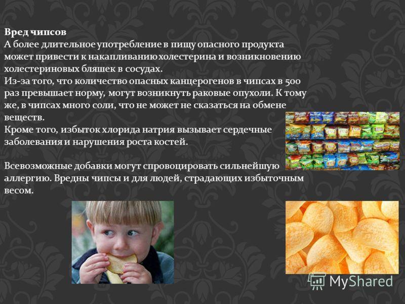 Вред чипсов А более длительное употребление в пищу опасного продукта может привести к накапливанию холестерина и возникновению холестериновых бляшек в сосудах. Из - за того, что количество опасных канцерогенов в чипсах в 500 раз превышает норму, могу