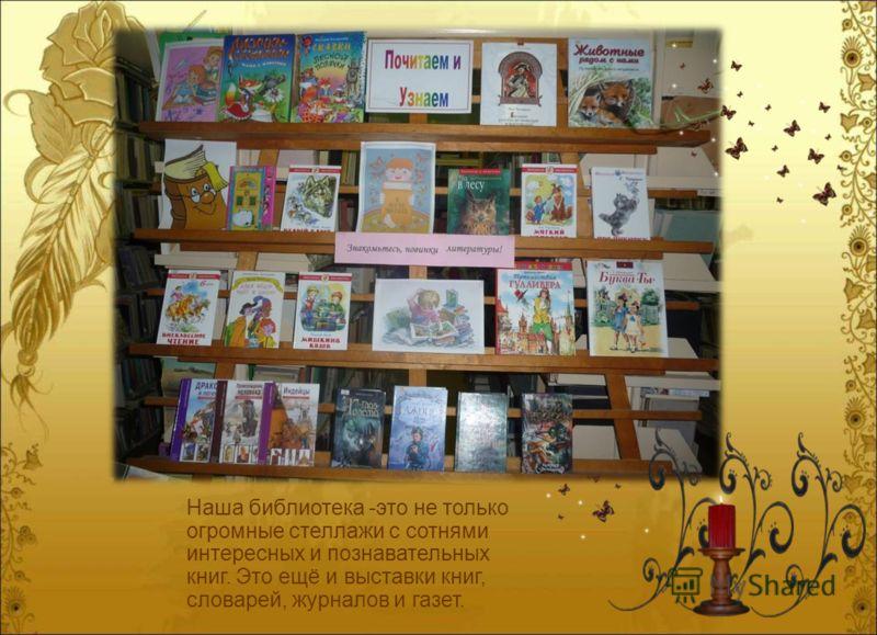 Наша библиотека -это не только огромные стеллажи с сотнями интересных и познавательных книг. Это ещё и выставки книг, словарей, журналов и газет.
