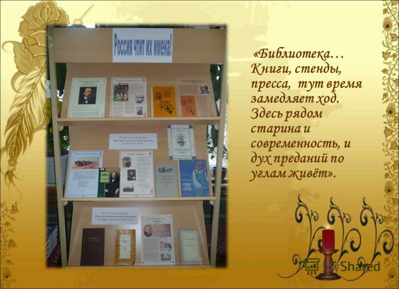 «Библиотека… Книги, стенды, пресса, тут время замедляет ход. Здесь рядом старина и современность, и дух преданий по углам живёт».
