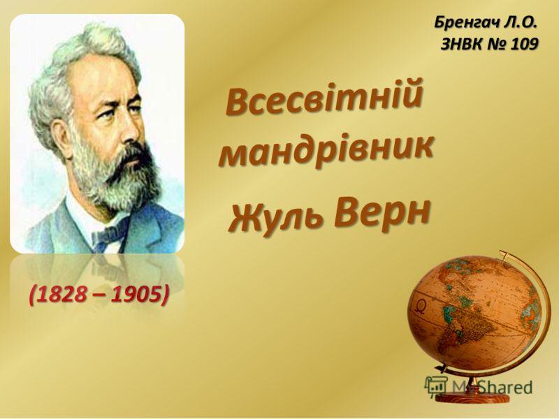Всесвітній мандрівник Жуль Верн (1828 – 1905) Бренгач Л.О. ЗНВК 109