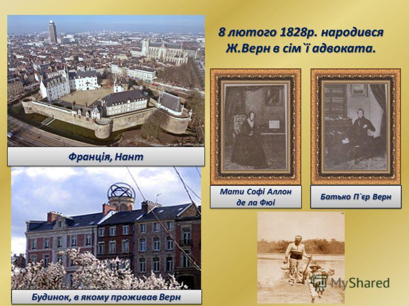 Франція, Нант 8 лютого 1828р. народився Ж.Верн в сім`ї адвоката. Будинок, в якому проживав Верн Мати Софі Аллон де ла Фюі Батько П`єр Верн