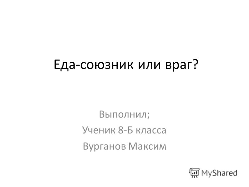 Еда-союзник или враг? Выполнил; Ученик 8-Б класса Вурганов Максим