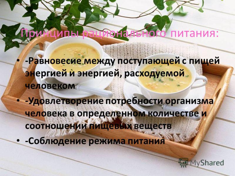 Принципы рационального питания: -Равновесие между поступающей с пищей энергией и энергией, расходуемой человеком -Удовлетворение потребности организма человека в определенном количестве и соотношении пищевых веществ -Соблюдение режима питания