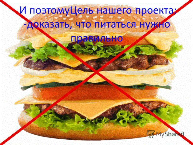 И поэтомуЦель нашего проекта: -доказать, что питаться нужно правильно
