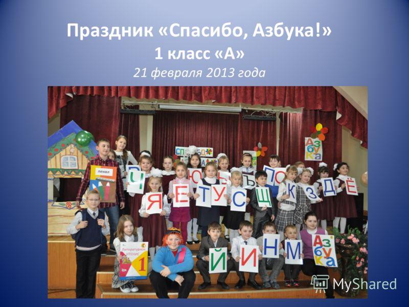 Праздник «Спасибо, Азбука!» 1 класс «А» 21 февраля 2013 года