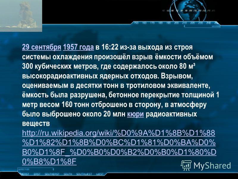 29 сентября29 сентября 1957 года в 16:22 из-за выхода из строя системы охлаждения произошёл взрыв ёмкости объёмом 300 кубических метров, где содержалось около 80 м³ высокорадиоактивных ядерных отходов. Взрывом, оцениваемым в десятки тонн в тротиловом