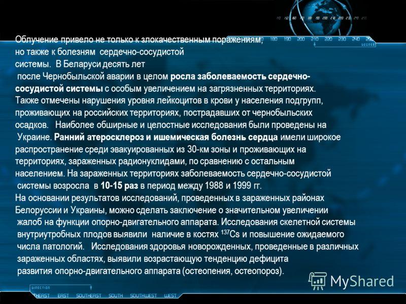 Облучение привело не только к злокачественным поражениям, но также к болезням сердечно-сосудистой системы. В Беларуси десять лет после Чернобыльской аварии в целом росла заболеваемость сердечно- сосудистой системы с особым увеличением на загрязненных