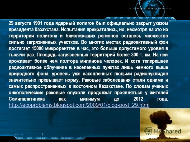 29 августа 1991 года ядерный полигон был официально закрыт указом президента Казахстана. Испытания прекратились, но, несмотря на это на территории полигона и близлежащих регионов осталось множество сильно загрязненных участков. Во многих местах радио