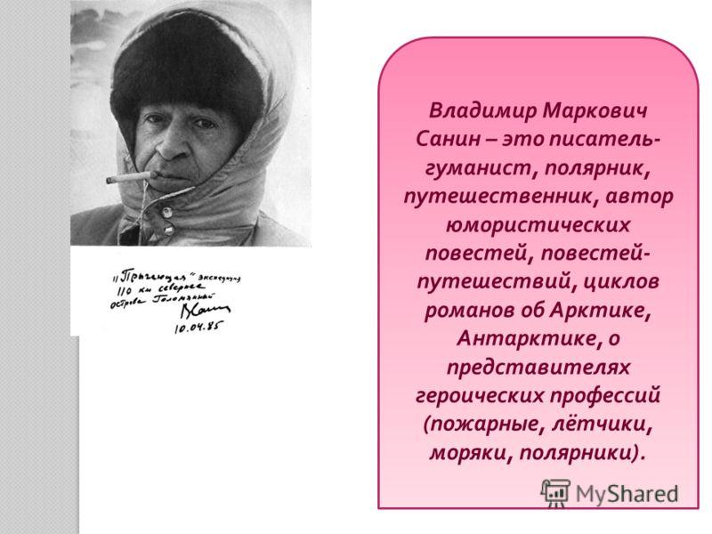 Владимир Маркович Санин – это писатель - гуманист, полярник, путешественник, автор юмористических повестей, повестей - путешествий, циклов романов об Арктике, Антарктике, о представителях героических профессий ( пожарные, лётчики, моряки, полярники )