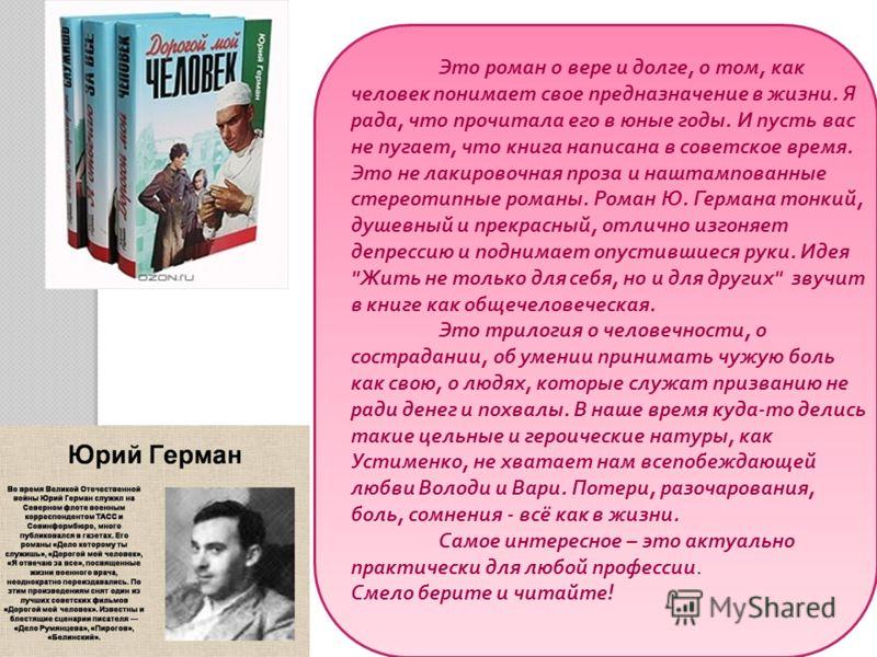 Это роман о вере и долге, о том, как человек понимает свое предназначение в жизни. Я рада, что прочитала его в юные годы. И пусть вас не пугает, что книга написана в советское время. Это не лакировочная проза и наштампованные стереотипные романы. Ром