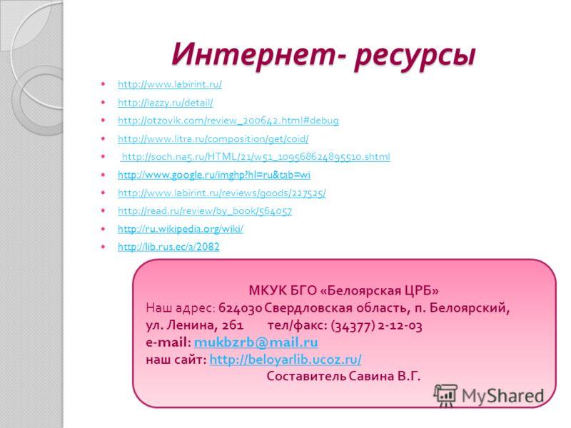 Интернет - ресурсы http://www.labirint.ru/ http://lazzy.ru/detail/ http://otzovik.com/review_200642.html#debug http://www.litra.ru/composition/get/coid/ http://soch.na5.ru/HTML/21/w51_109568624895510.shtml http://www.google.ru/imghp?hl=ru&tab=wi http
