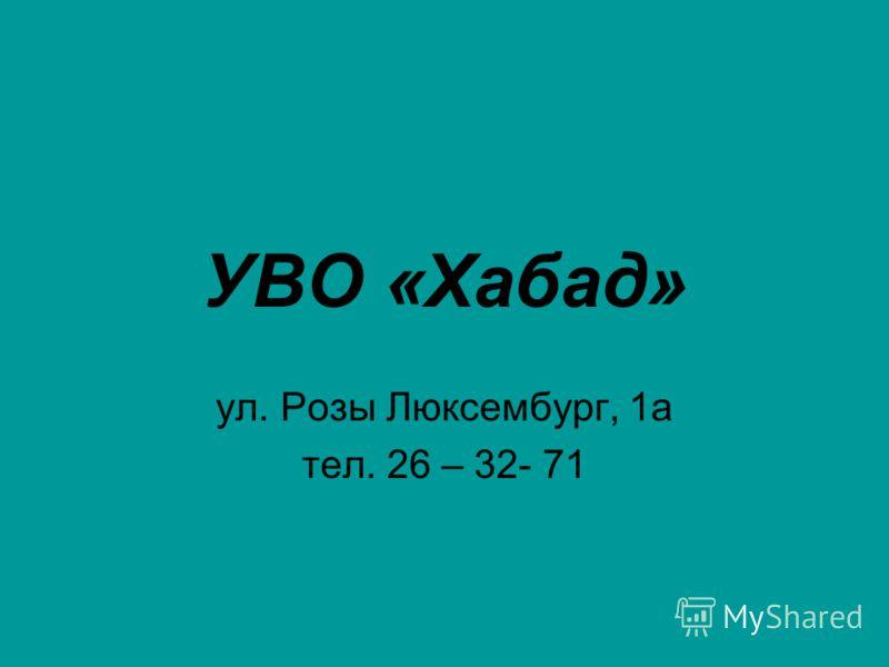 УВО «Хабад» ул. Розы Люксембург, 1а тел. 26 – 32- 71