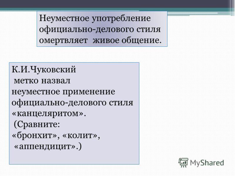 Неуместное употребление официально-делового стиля омертвляет живое общение. К.И.Чуковский метко назвал неуместное применение официально-делового стиля «канцеляритом». (Сравните: «бронхит», «колит», «аппендицит».)