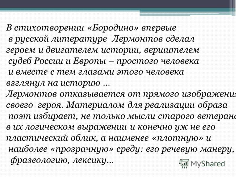 В стихотворении «Бородино» впервые в русской литературе Лермонтов сделал героем и двигателем истории, вершителем судеб России и Европы – простого человека и вместе с тем глазами этого человека взглянул на историю … Лермонтов отказывается от прямого и