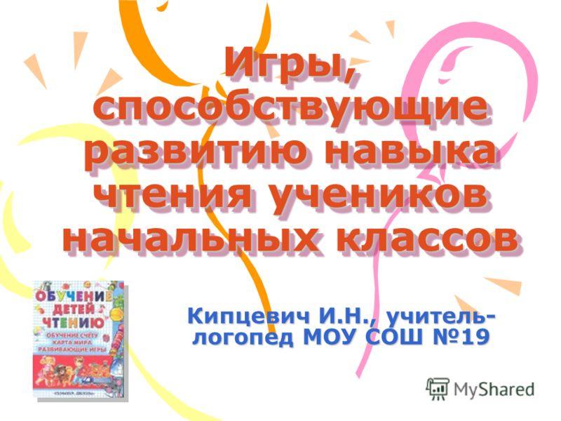 Игры, способствующие развитию навыка чтения учеников начальных классов Кипцевич И.Н., учитель- логопед МОУ СОШ 19