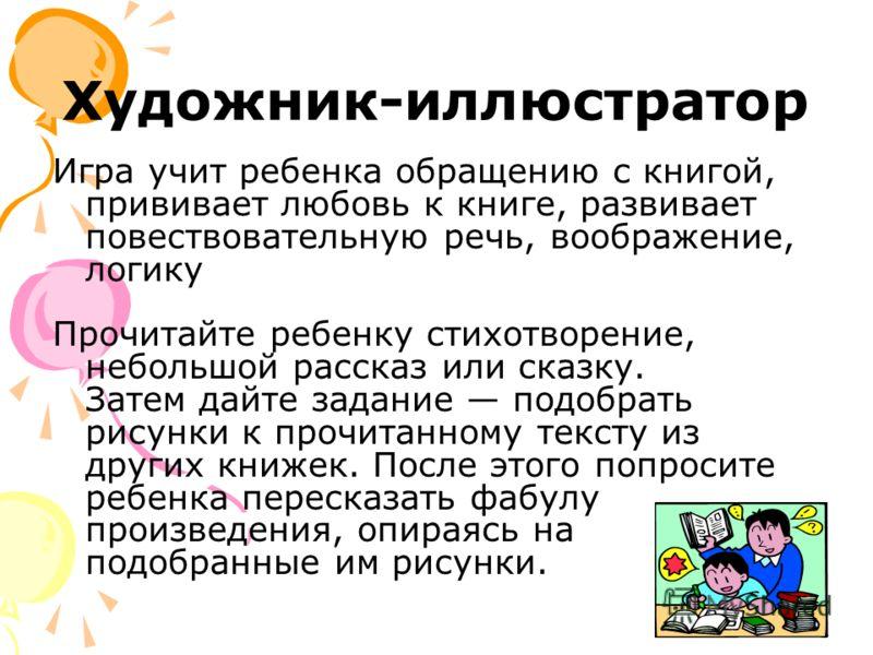 Художник-иллюстратор Игра учит ребенка обращению с книгой, прививает любовь к книге, развивает повествовательную речь, воображение, логику Прочитайте ребенку стихотворение, небольшой рассказ или сказку. Затем дайте задание подобрать рисунки к прочита