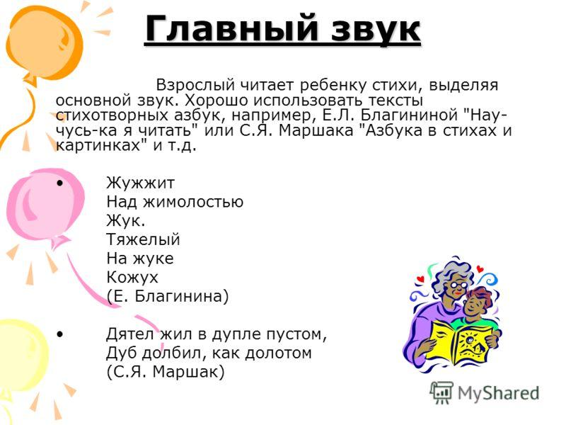 Главный звук Взрослый читает ребенку стихи, выделяя основной звук. Хорошо использовать тексты стихотворных азбук, например, Е.Л. Благининой