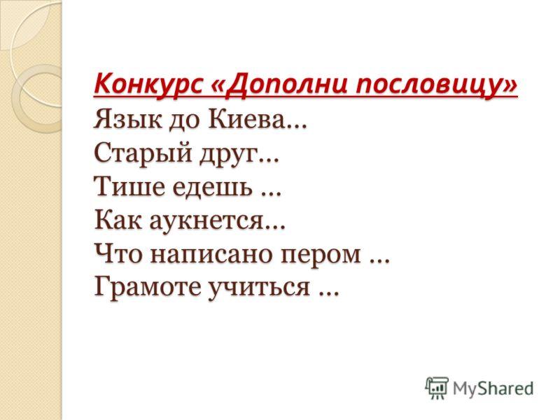 Конкурс « Дополни пословицу » Язык до Киева… Старый друг… Тише едешь … Как аукнется… Что написано пером … Грамоте учиться …
