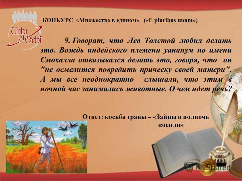 КОНКУРС «Множество в едином» («E pluribus unum») 9. Говорят, что Лев Толстой любил делать это. Вождь индейского племени уанапум по имени Смохалла отказывался делать это, говоря, что он