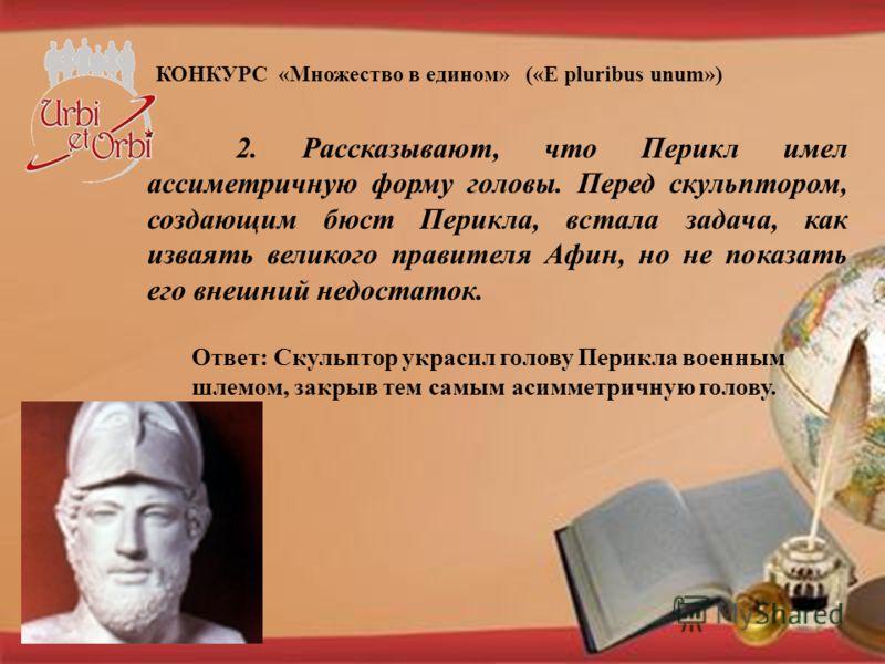 КОНКУРС «Множество в едином» («E pluribus unum») 2. Рассказывают, что Перикл имел ассиметричную форму головы. Перед скульптором, создающим бюст Перикла, встала задача, как изваять великого правителя Афин, но не показать его внешний недостаток. Ответ: