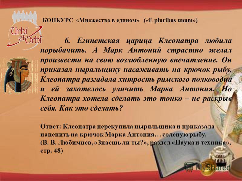 КОНКУРС «Множество в едином» («E pluribus unum») 6. Египетская царица Клеопатра любила порыбачить. А Марк Антоний страстно желал произвести на свою возлюбленную впечатление. Он приказал ныряльщику насаживать на крючок рыбу. Клеопатра разгадала хитрос