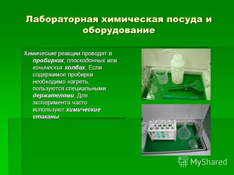 Лабораторная химическая посуда и оборудование Химические реакции проводят в пробирках, плоскодонных или конических колбах. Если содержимое пробирки необходимо нагреть, пользуются специальными держателями. Для эксперимента часто используют химические