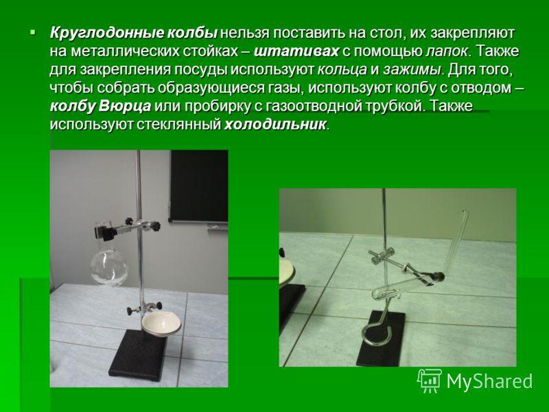 Круглодонные колбы нельзя поставить на стол, их закрепляют на металлических стойках – штативах с помощью лапок. Также для закрепления посуды используют кольца и зажимы. Для того, чтобы собрать образующиеся газы, используют колбу с отводом – колбу Вюр