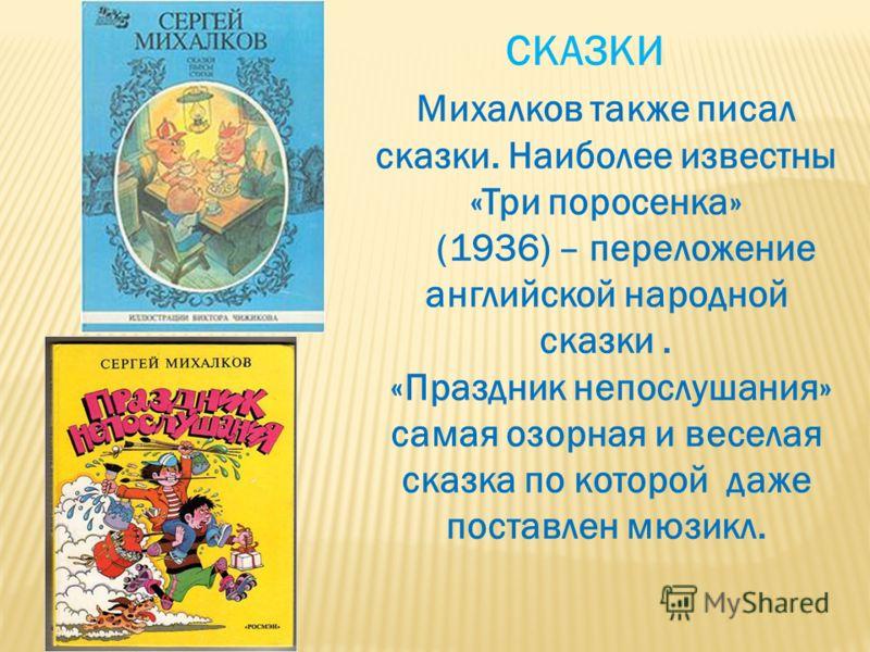 Михалков также писал сказки. Наиболее известны «Три поросенка» (1936) – переложение английской народной сказки. «Праздник непослушания» самая озорная и веселая сказка по которой даже поставлен мюзикл. СКАЗКИ